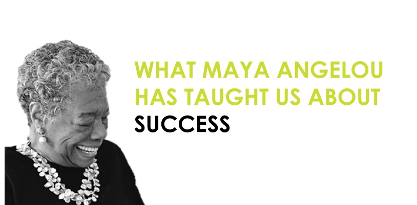 WHAT MAYA ANGELOU HAS TAIGHT US ABOUT SUCCESS