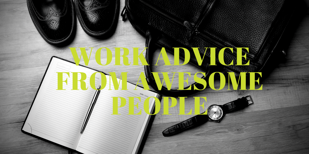 Work Advice from awesome people