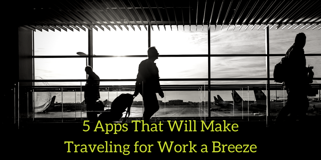 5 Apps That Will Make Traveling for Work a Breeze